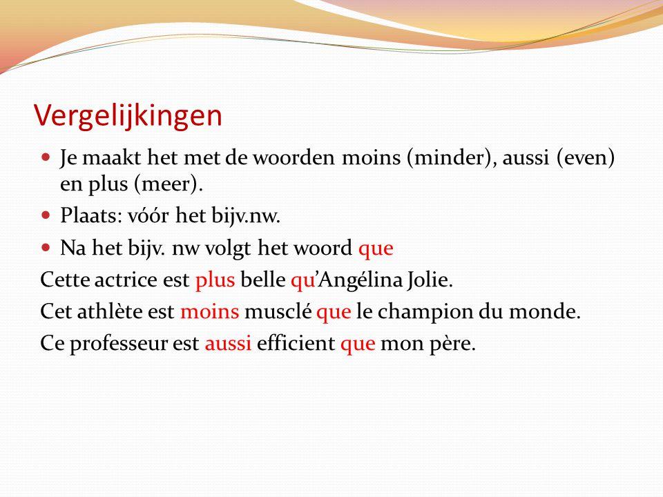 Vergelijkingen Je maakt het met de woorden moins (minder), aussi (even) en plus (meer). Plaats: vóór het bijv.nw.