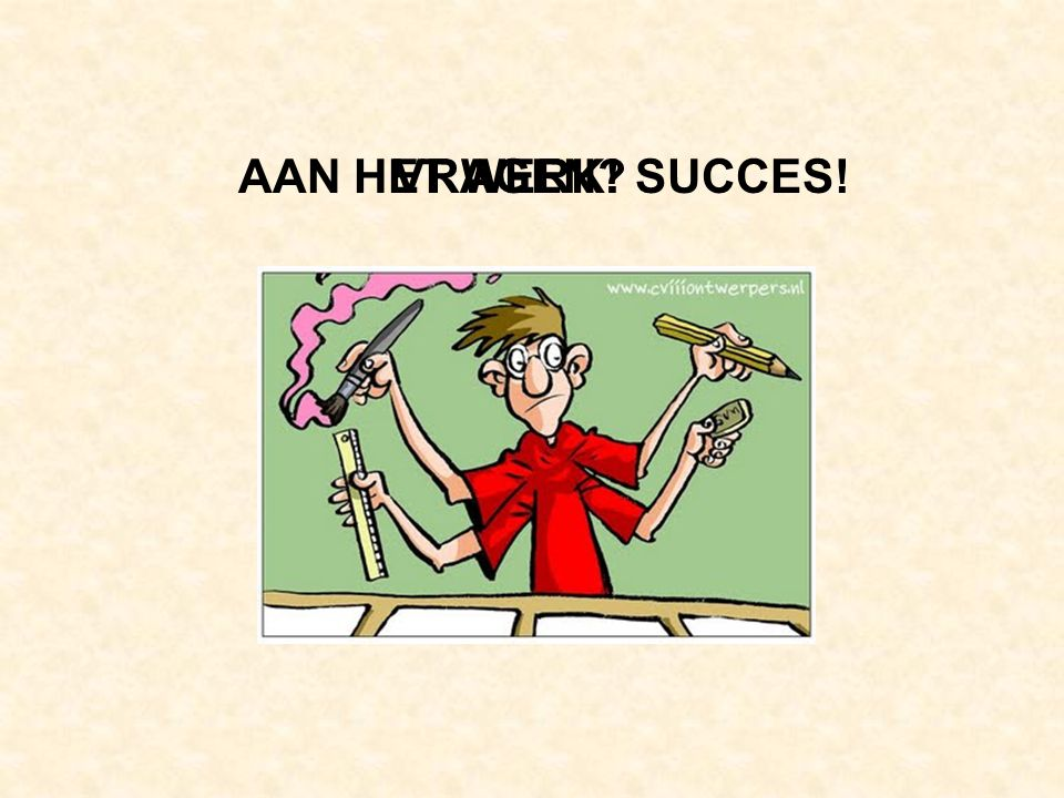 AAN HET WERK! SUCCES! VRAGEN
