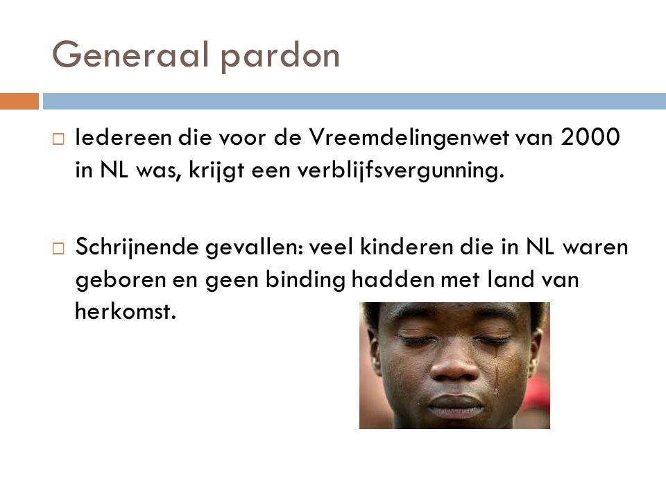 Generaal pardon Iedereen die voor de Vreemdelingenwet van 2000 in NL was, krijgt een verblijfsvergunning.