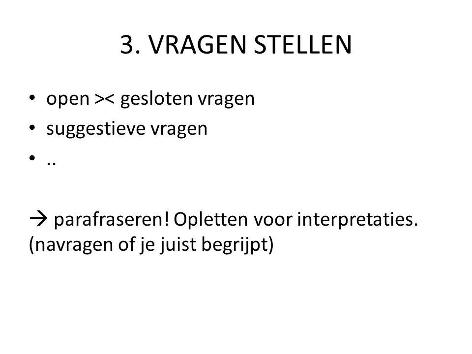3. VRAGEN STELLEN open >< gesloten vragen suggestieve vragen ..