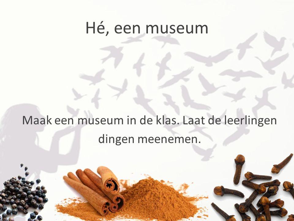 Maak een museum in de klas. Laat de leerlingen dingen meenemen.