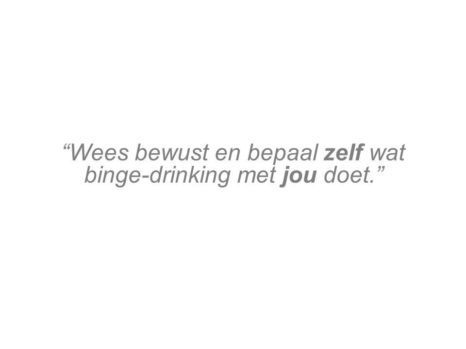 Wees bewust en bepaal zelf wat binge-drinking met jou doet.