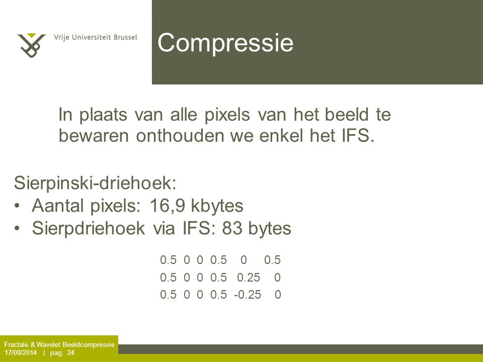 Compressie In plaats van alle pixels van het beeld te bewaren onthouden we enkel het IFS. Sierpinski-driehoek: