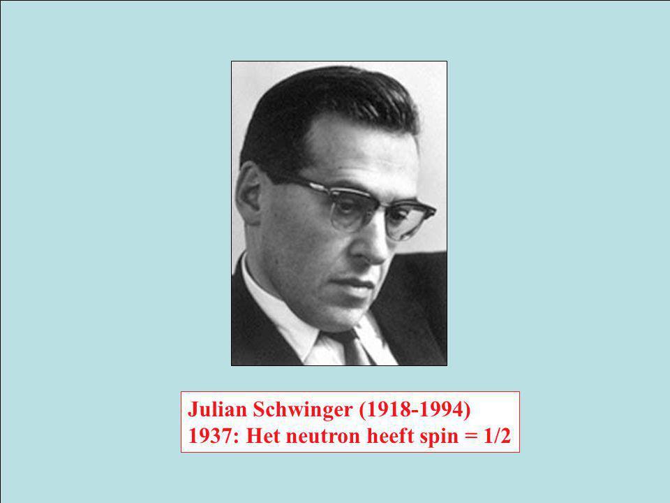 Julian Schwinger (1918-1994) 1937: Het neutron heeft spin = 1/2
