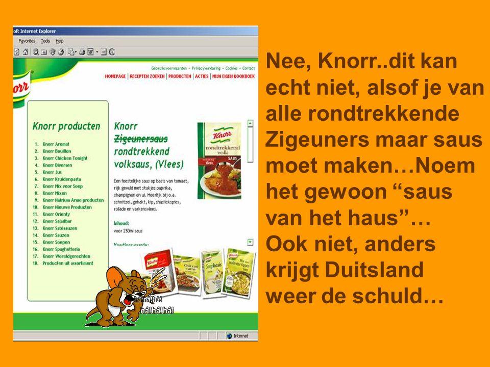 Nee, Knorr..dit kan echt niet, alsof je van. alle rondtrekkende. Zigeuners maar saus. moet maken…Noem.