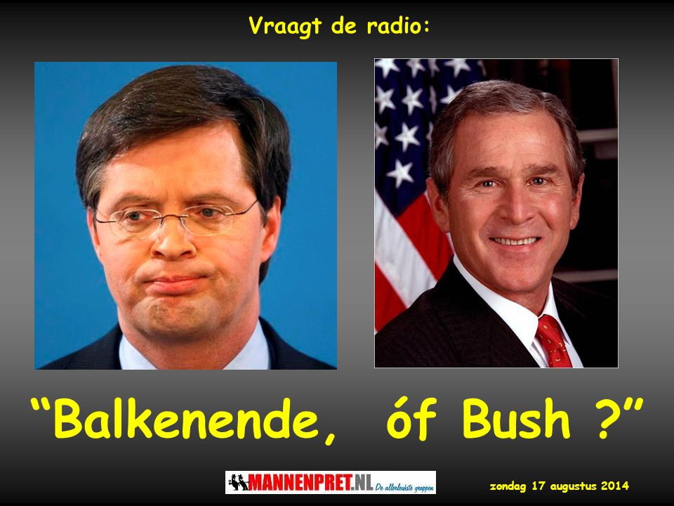 Vraagt de radio: Balkenende, óf Bush woensdag 5 april 2017