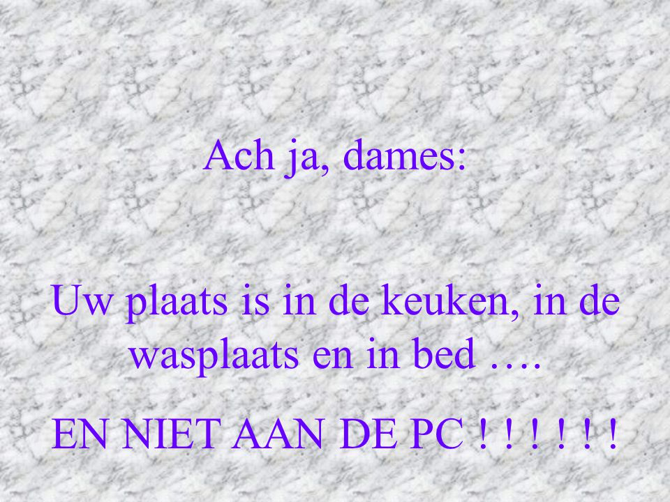 Uw plaats is in de keuken, in de wasplaats en in bed ….