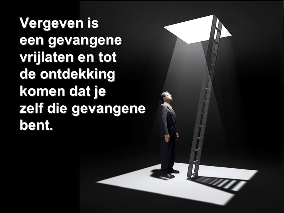 Vergeven is een gevangene vrijlaten en tot de ontdekking komen dat je zelf die gevangene bent.