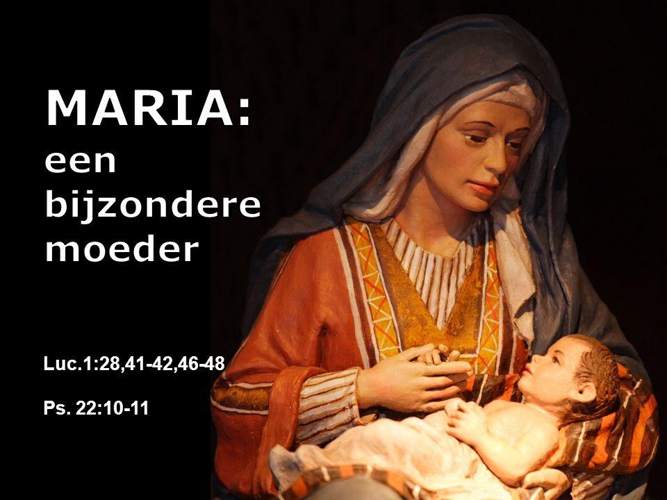 MARIA: een bijzondere moeder Luc.1:28,41-42,46-48 Ps. 22:10-11