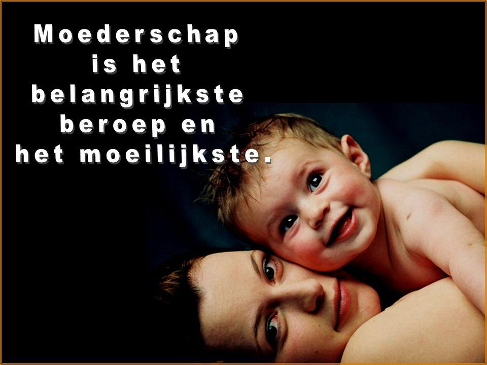 Moederschap is het belangrijkste beroep en het moeilijkste.