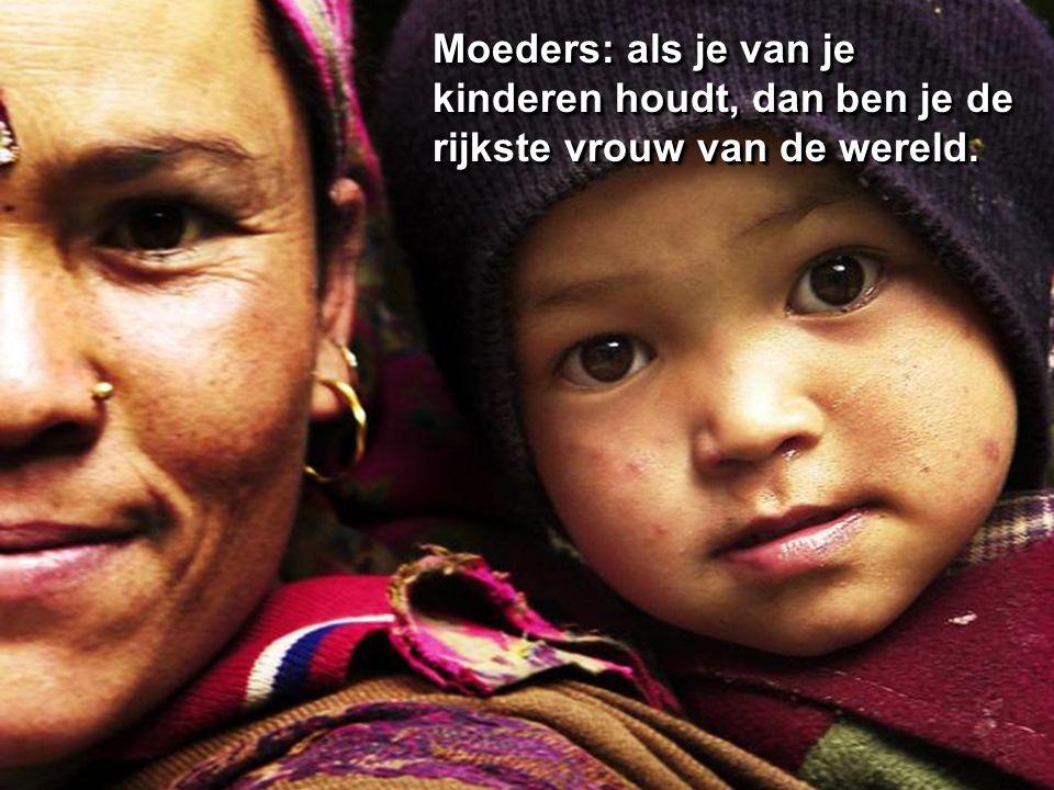 Moeders: als je van je kinderen houdt, dan ben je de rijkste vrouw van de wereld.