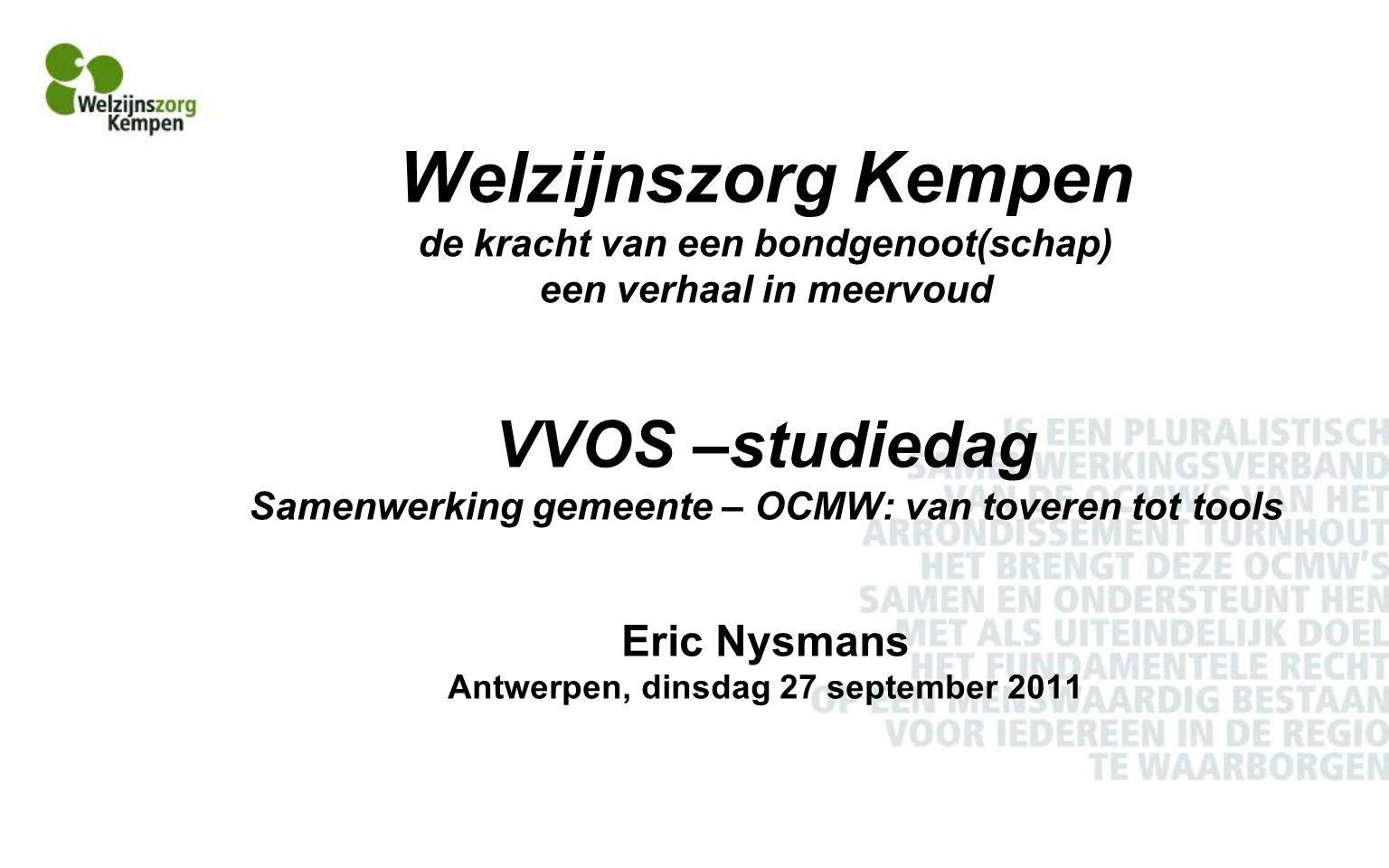 Welzijnszorg Kempen de kracht van een bondgenoot(schap) een verhaal in meervoud VVOS –studiedag Samenwerking gemeente – OCMW: van toveren tot tools Eric Nysmans Antwerpen, dinsdag 27 september 2011