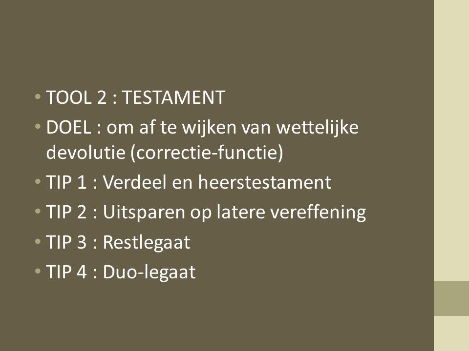 TOOL 2 : TESTAMENT DOEL : om af te wijken van wettelijke devolutie (correctie-functie) TIP 1 : Verdeel en heerstestament.