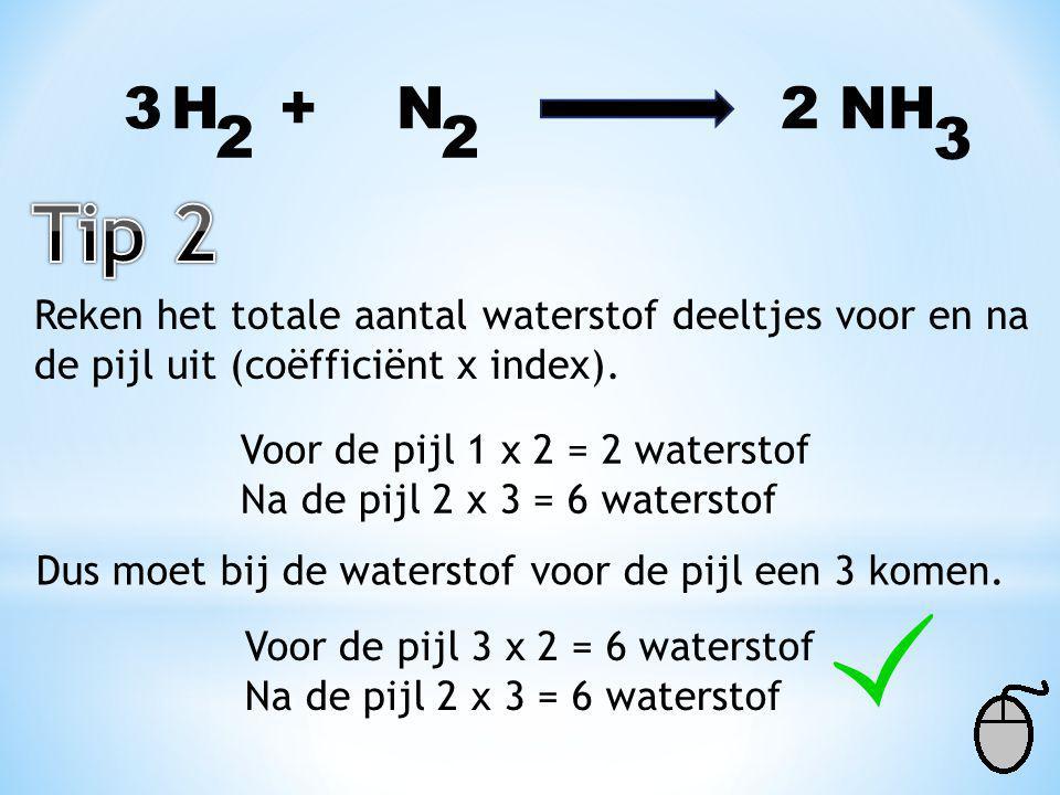 3 H + N 2 NH. 2. 2. 3. Tip 2. Reken het totale aantal waterstof deeltjes voor en na.