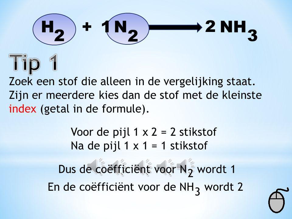H + N NH 1. 2. 2. 2. 3. Tip 1. Zoek een stof die alleen in de vergelijking staat.