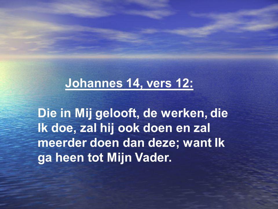 Johannes 14, vers 12: Die in Mij gelooft, de werken, die Ik doe, zal hij ook doen en zal meerder doen dan deze; want Ik ga heen tot Mijn Vader.