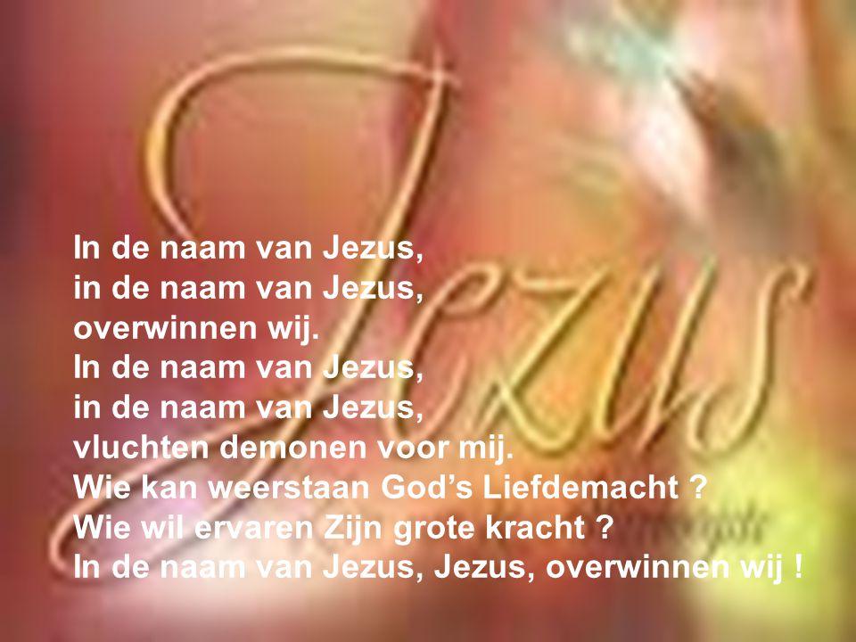 In de naam van Jezus, in de naam van Jezus, overwinnen wij. vluchten demonen voor mij. Wie kan weerstaan God's Liefdemacht