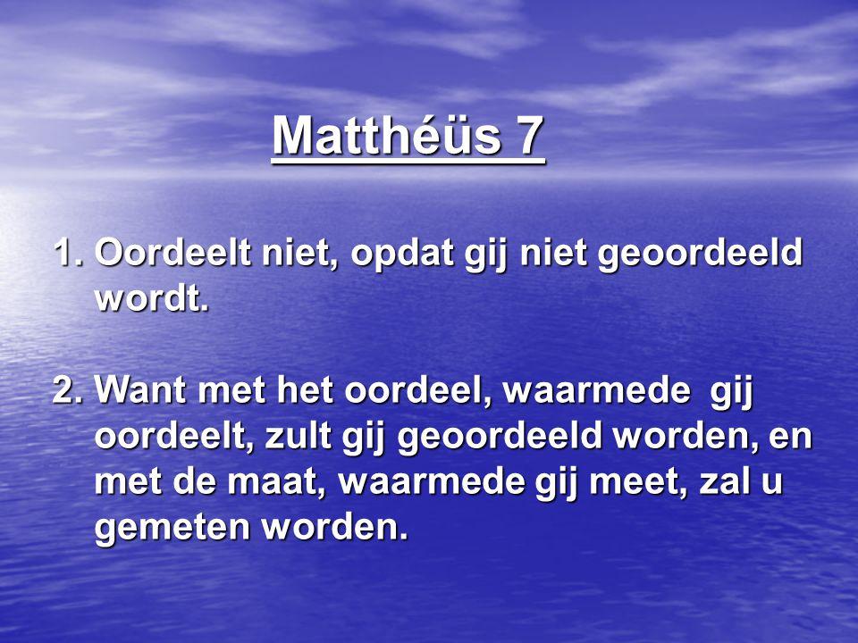 Matthéüs 7 1. Oordeelt niet, opdat gij niet geoordeeld wordt. 2