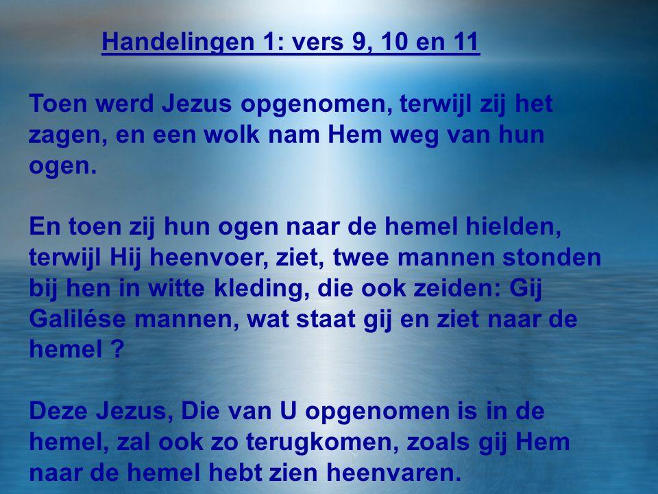 Handelingen 1: vers 9, 10 en 11 Toen werd Jezus opgenomen, terwijl zij het zagen, en een wolk nam Hem weg van hun ogen.