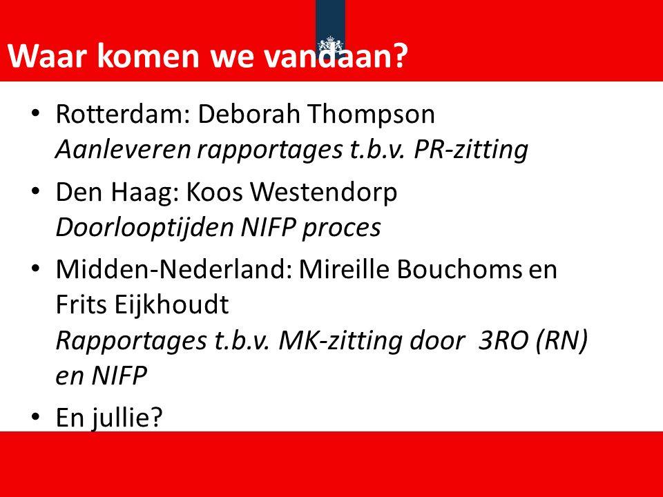 Waar komen we vandaan Rotterdam: Deborah Thompson Aanleveren rapportages t.b.v. PR-zitting. Den Haag: Koos Westendorp Doorlooptijden NIFP proces.