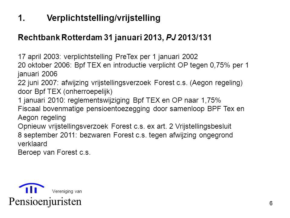 1. Verplichtstelling/vrijstelling Rechtbank Rotterdam 31 januari 2013, PJ 2013/131 17 april 2003: verplichtstelling PreTex per 1 januari 2002 20 oktober 2006: Bpf TEX en introductie verplicht OP tegen 0,75% per 1 januari 2006 22 juni 2007: afwijzing vrijstellingsverzoek Forest c.s. (Aegon regeling) door Bpf TEX (onherroepelijk) 1 januari 2010: reglementswijziging Bpf TEX en OP naar 1,75% Fiscaal bovenmatige pensioentoezegging door samenloop BPF Tex en Aegon regeling Opnieuw vrijstellingsverzoek Forest c.s. ex art. 2 Vrijstellingsbesluit 8 september 2011: bezwaren Forest c.s. tegen afwijzing ongegrond verklaard Beroep van Forest c.s.