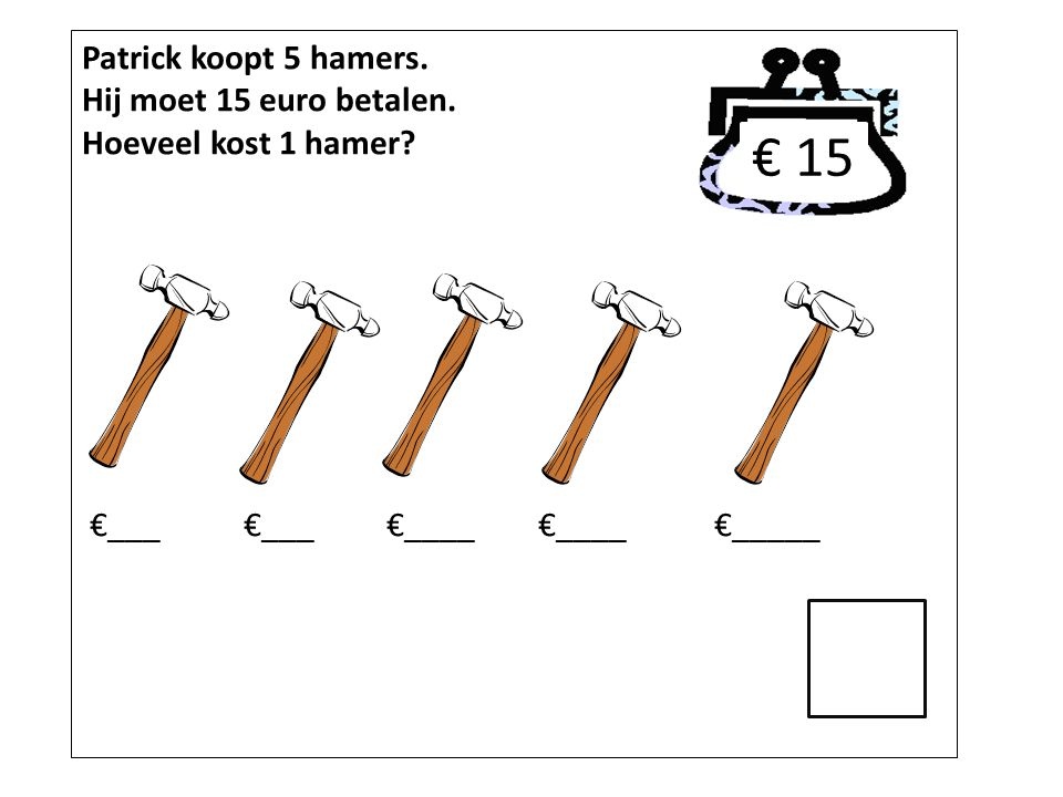 € 15 Patrick koopt 5 hamers. Hij moet 15 euro betalen.