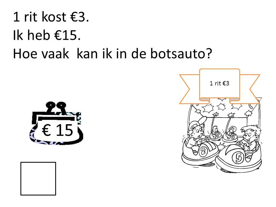 € 15 1 rit kost €3. Ik heb €15. Hoe vaak kan ik in de botsauto