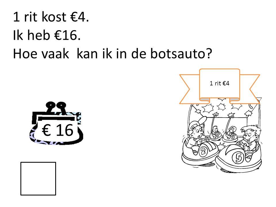 € 16 1 rit kost €4. Ik heb €16. Hoe vaak kan ik in de botsauto