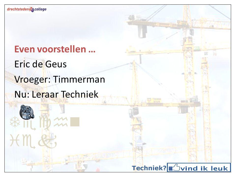 Even voorstellen … Eric de Geus Vroeger: Timmerman Nu: Leraar Techniek