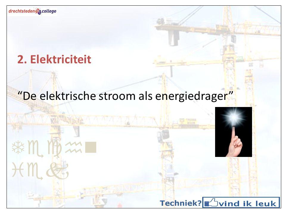 Techniek 2. Elektriciteit De elektrische stroom als energiedrager