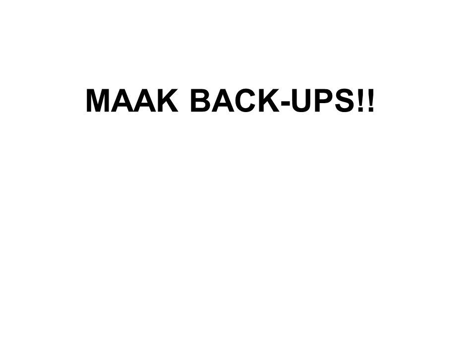 MAAK BACK-UPS!!