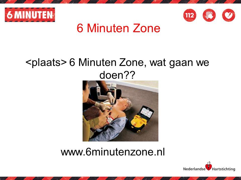 <plaats> 6 Minuten Zone, wat gaan we doen