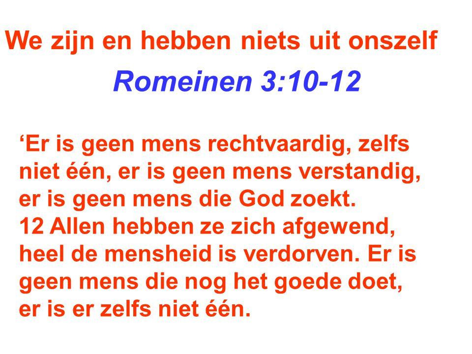 Romeinen 3:10-12 We zijn en hebben niets uit onszelf