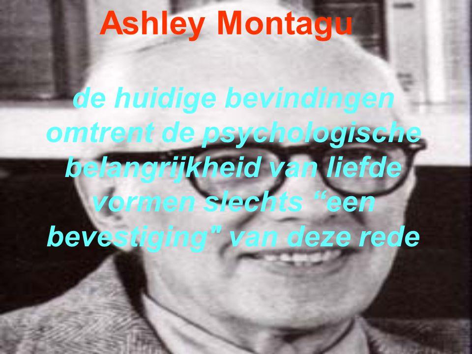 Ashley Montagu de huidige bevindingen omtrent de psychologische belangrijkheid van liefde vormen slechts een bevestiging van deze rede.
