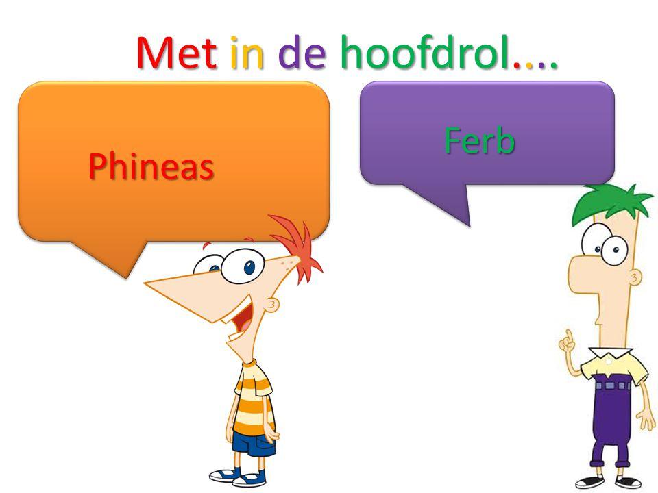 Met in de hoofdrol.... Ferb Phineas