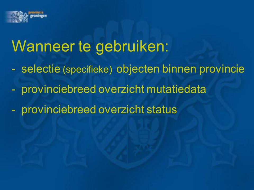 Wanneer te gebruiken: - selectie (specifieke) objecten binnen provincie. - provinciebreed overzicht mutatiedata.