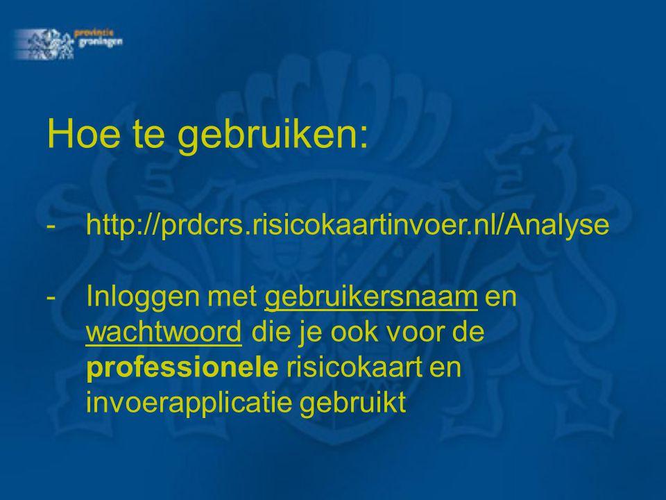 Hoe te gebruiken: - http://prdcrs.risicokaartinvoer.nl/Analyse