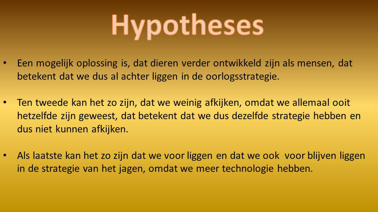 Hypotheses Een mogelijk oplossing is, dat dieren verder ontwikkeld zijn als mensen, dat betekent dat we dus al achter liggen in de oorlogsstrategie.
