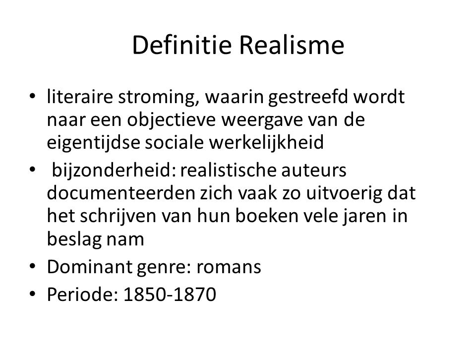 Definitie Realisme literaire stroming, waarin gestreefd wordt naar een objectieve weergave van de eigentijdse sociale werkelijkheid.