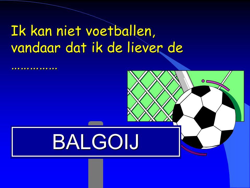 Ik kan niet voetballen, vandaar dat ik de liever de ……………