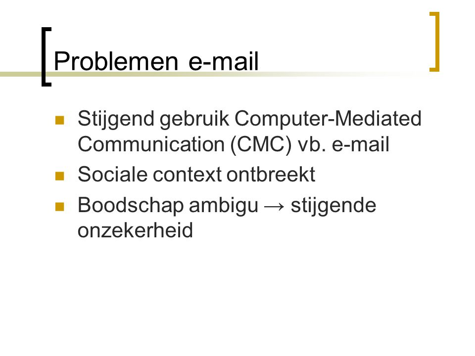 Problemen e-mail Stijgend gebruik Computer-Mediated Communication (CMC) vb. e-mail. Sociale context ontbreekt.