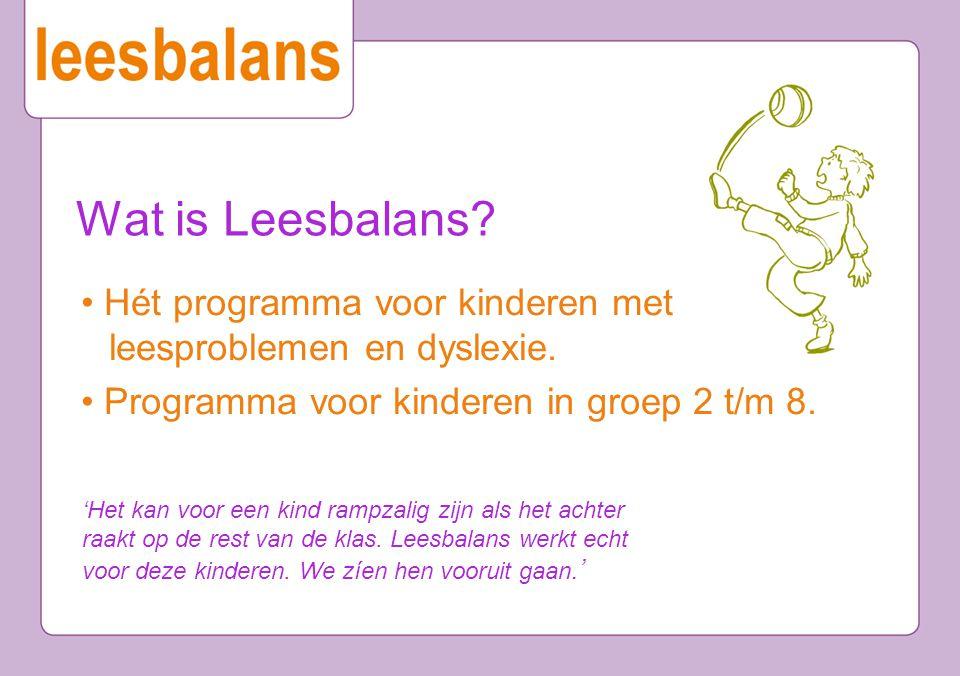Wat is Leesbalans • Hét programma voor kinderen met leesproblemen en dyslexie. • Programma voor kinderen in groep 2 t/m 8.