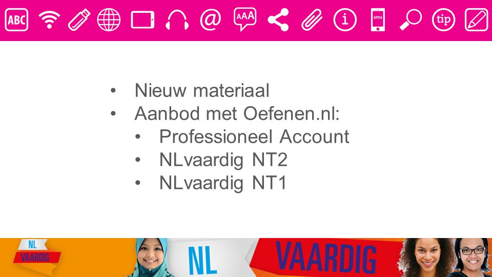 Nieuw materiaal Aanbod met Oefenen.nl: Professioneel Account NLvaardig NT2 NLvaardig NT1