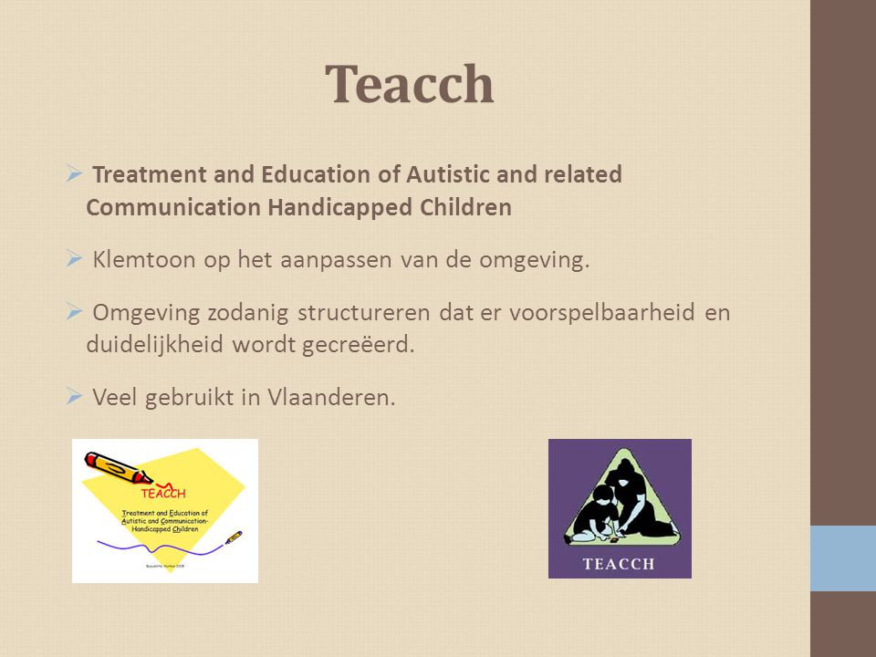 Teacch Treatment and Education of Autistic and related Communication Handicapped Children. Klemtoon op het aanpassen van de omgeving.