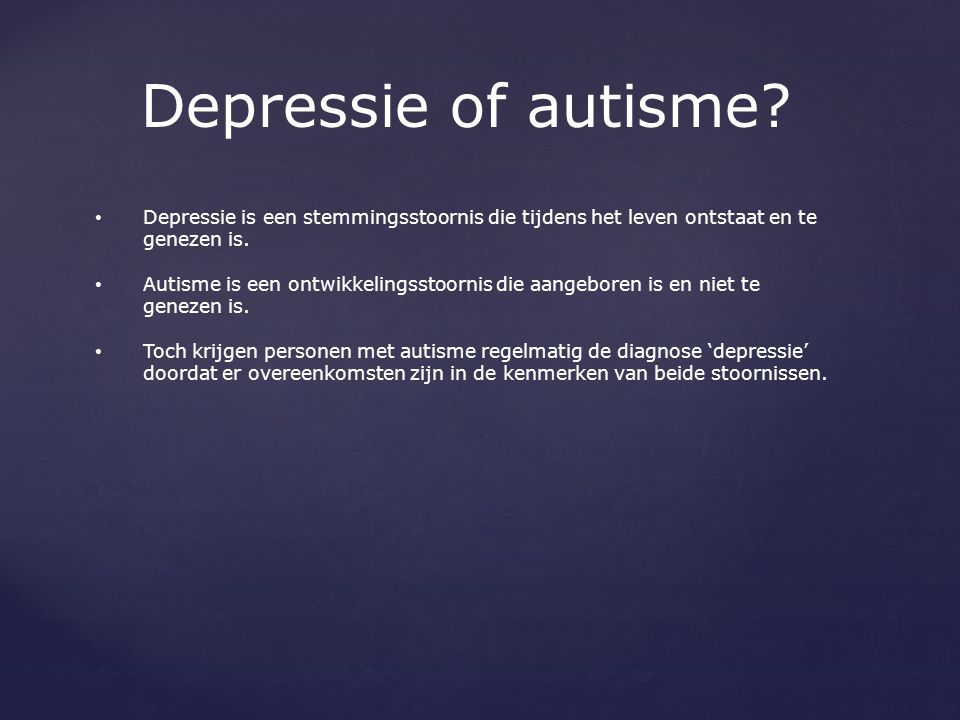 Depressie of autisme Depressie is een stemmingsstoornis die tijdens het leven ontstaat en te genezen is.