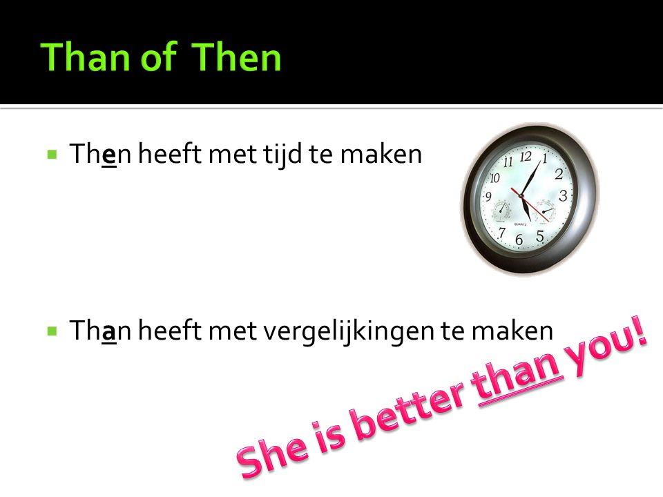 She is better than you! Than of Then Then heeft met tijd te maken