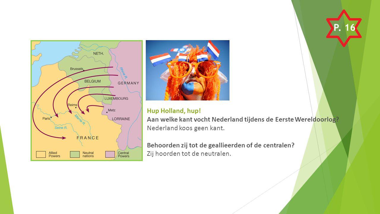 P. 16 Hup Holland, hup! Aan welke kant vocht Nederland tijdens de Eerste Wereldoorlog Nederland koos geen kant.