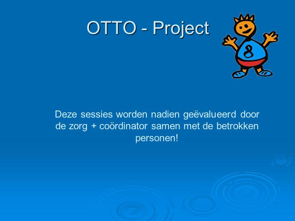OTTO - Project Deze sessies worden nadien geëvalueerd door de zorg + coördinator samen met de betrokken personen!