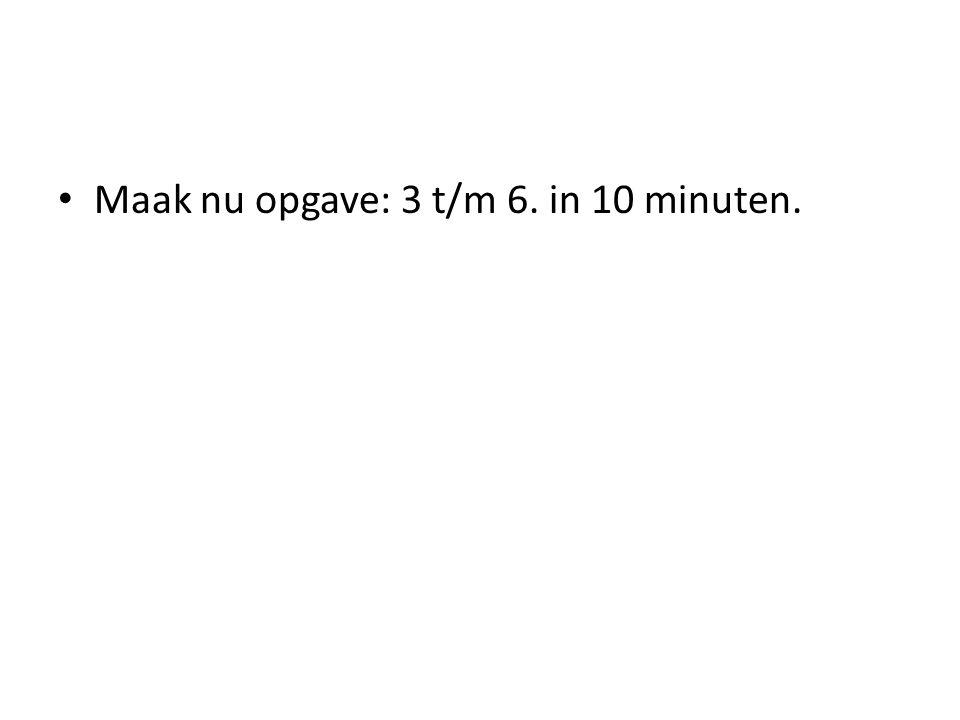 Maak nu opgave: 3 t/m 6. in 10 minuten.