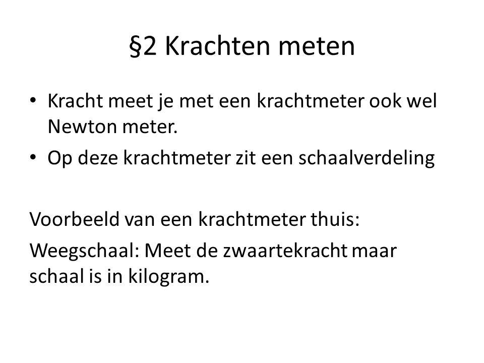§2 Krachten meten Kracht meet je met een krachtmeter ook wel Newton meter. Op deze krachtmeter zit een schaalverdeling.